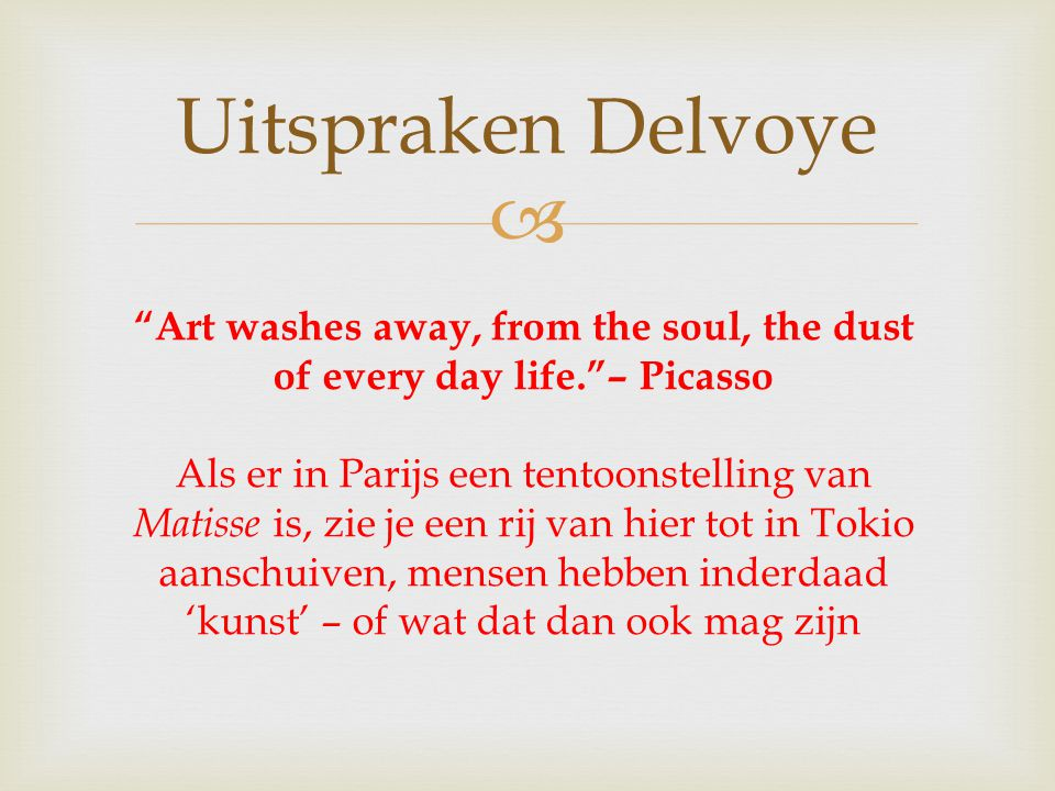 Art washes away, from the soul, the dust of every day life. – Picasso