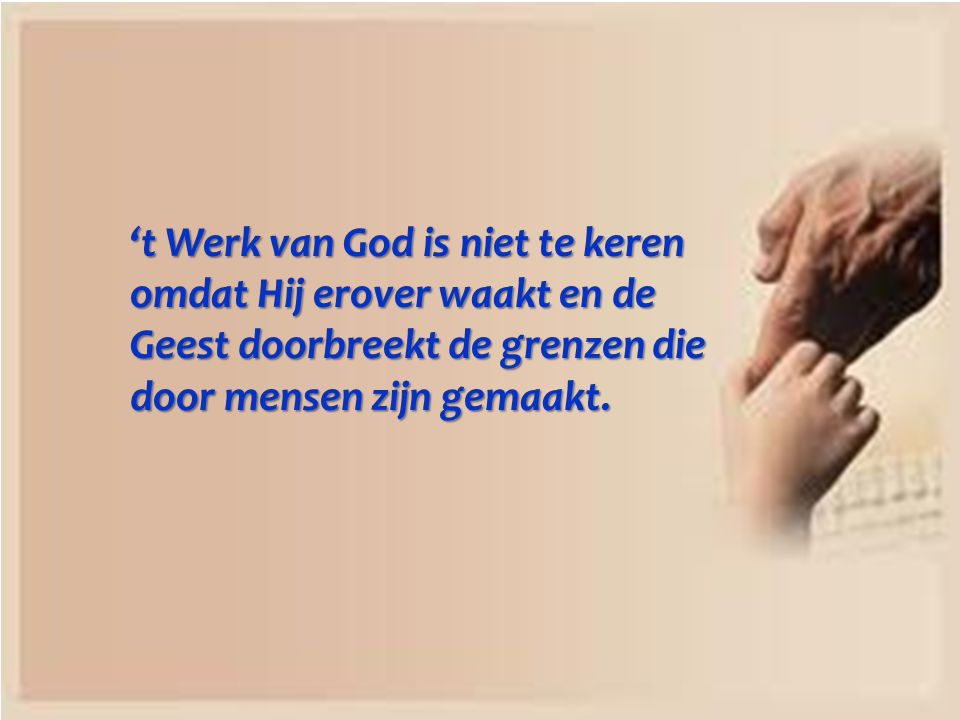 't Werk van God is niet te keren omdat Hij erover waakt en de Geest doorbreekt de grenzen die door mensen zijn gemaakt.