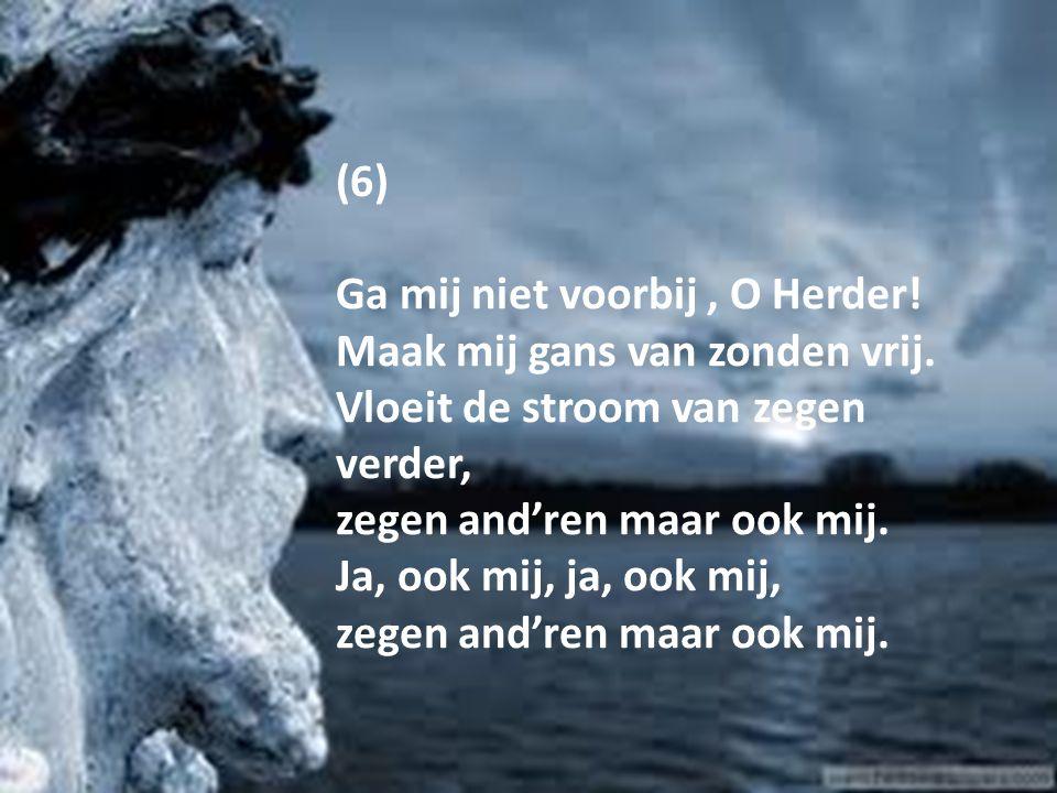 (6) Ga mij niet voorbij , O Herder! Maak mij gans van zonden vrij. Vloeit de stroom van zegen verder,