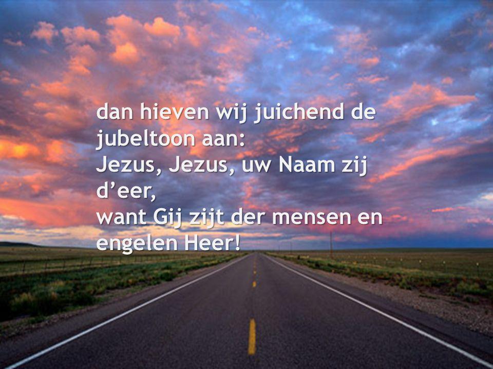 dan hieven wij juichend de jubeltoon aan: Jezus, Jezus, uw Naam zij d'eer, want Gij zijt der mensen en engelen Heer!