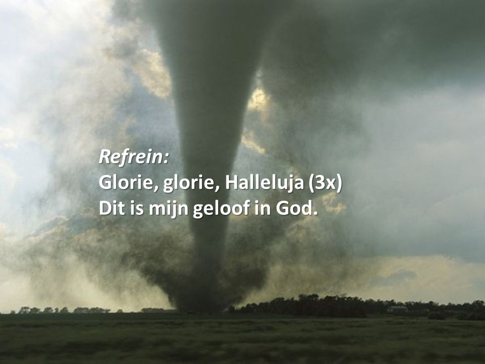 Refrein: Glorie, glorie, Halleluja (3x) Dit is mijn geloof in God.