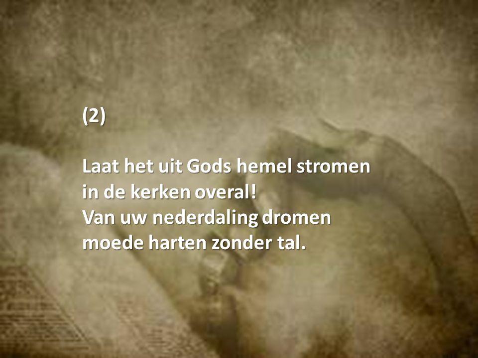 (2) Laat het uit Gods hemel stromen in de kerken overal.