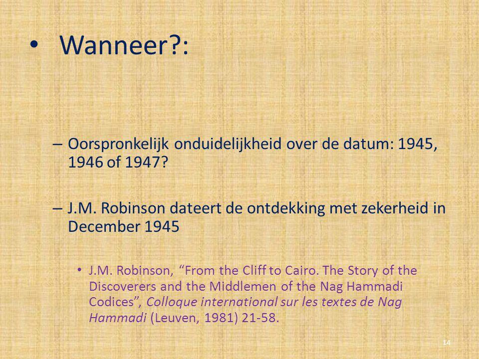 Wanneer : Oorspronkelijk onduidelijkheid over de datum: 1945, 1946 of 1947 J.M. Robinson dateert de ontdekking met zekerheid in December 1945.