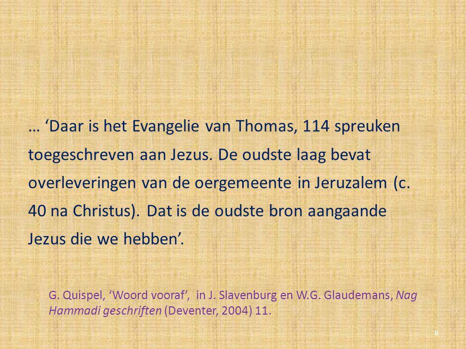 … 'Daar is het Evangelie van Thomas, 114 spreuken toegeschreven aan Jezus. De oudste laag bevat overleveringen van de oergemeente in Jeruzalem (c. 40 na Christus). Dat is de oudste bron aangaande Jezus die we hebben'.