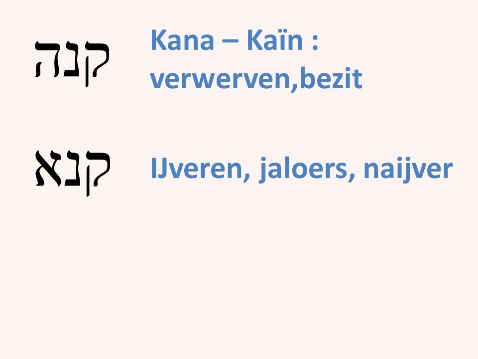 קנה Kana – Kaïn : verwerven,bezit קנא IJveren, jaloers, naijver
