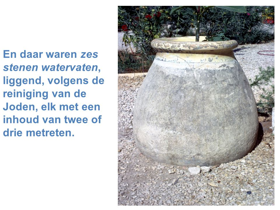 En daar waren zes stenen watervaten, liggend, volgens de reiniging van de Joden, elk met een inhoud van twee of drie metreten.