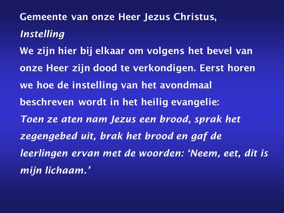 Gemeente van onze Heer Jezus Christus, Instelling We zijn hier bij elkaar om volgens het bevel van onze Heer zijn dood te verkondigen.