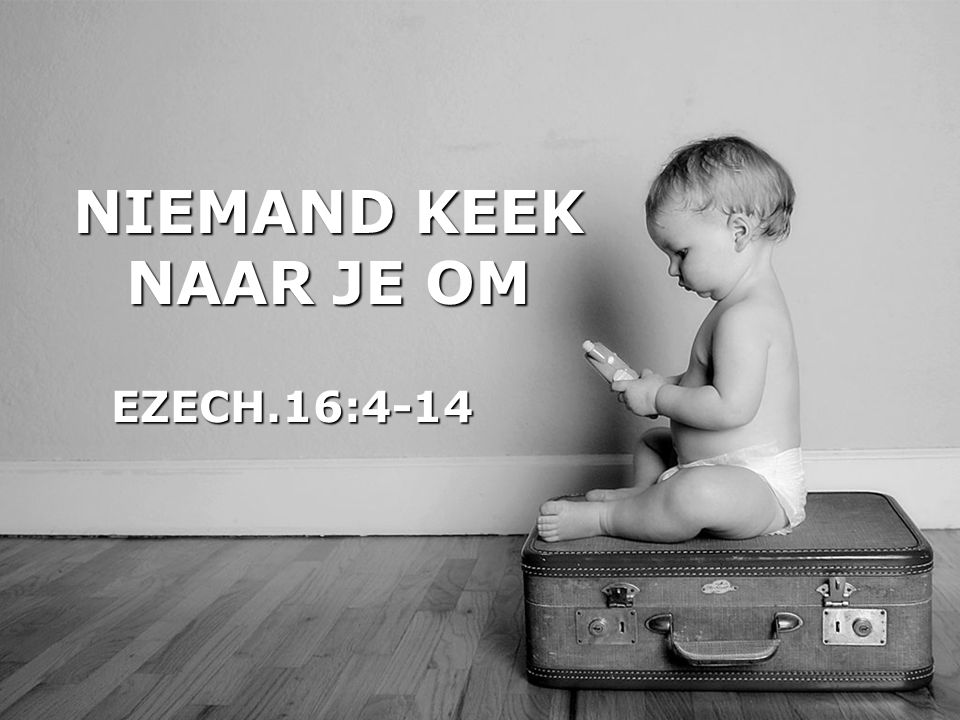 NIEMAND KEEK NAAR JE OM EZECH.16:4-14