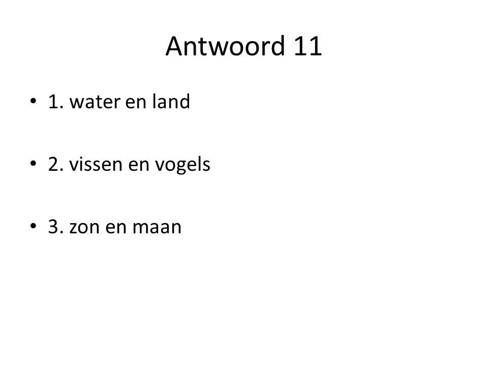 Antwoord 11 1. water en land 2. vissen en vogels 3. zon en maan