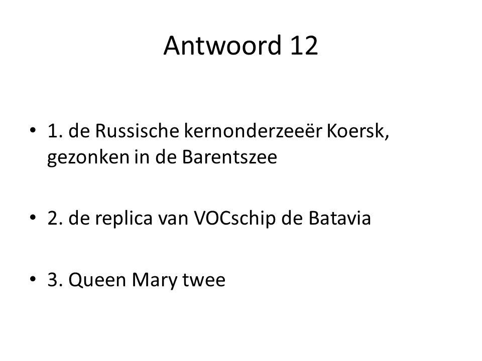 Antwoord 12 1. de Russische kernonderzeeër Koersk, gezonken in de Barentszee. 2. de replica van VOCschip de Batavia.