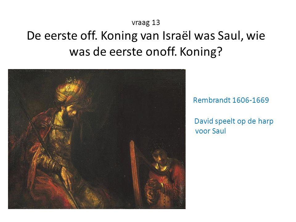 vraag 13 De eerste off. Koning van Israël was Saul, wie was de eerste onoff.