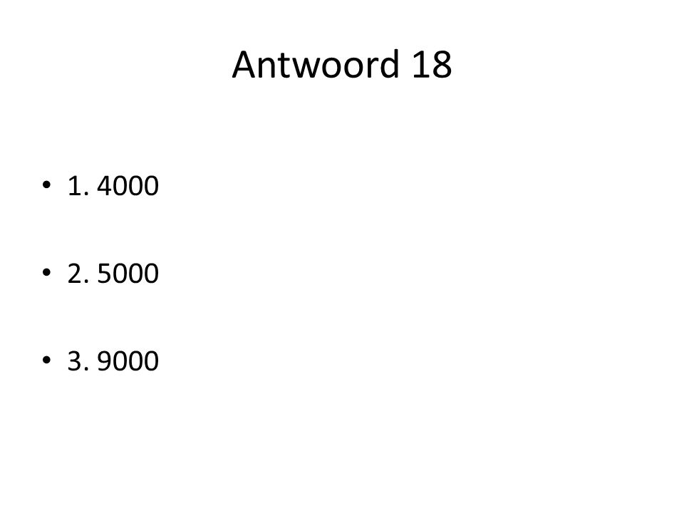 Antwoord 18 1. 4000 2. 5000 3. 9000