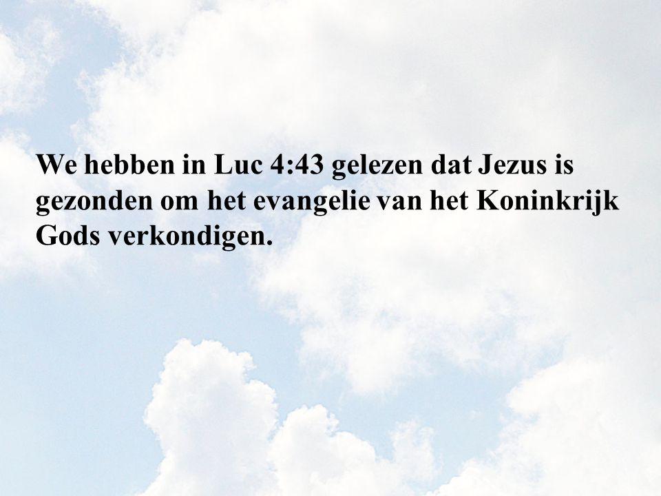 We hebben in Luc 4:43 gelezen dat Jezus is gezonden om het evangelie van het Koninkrijk Gods verkondigen.