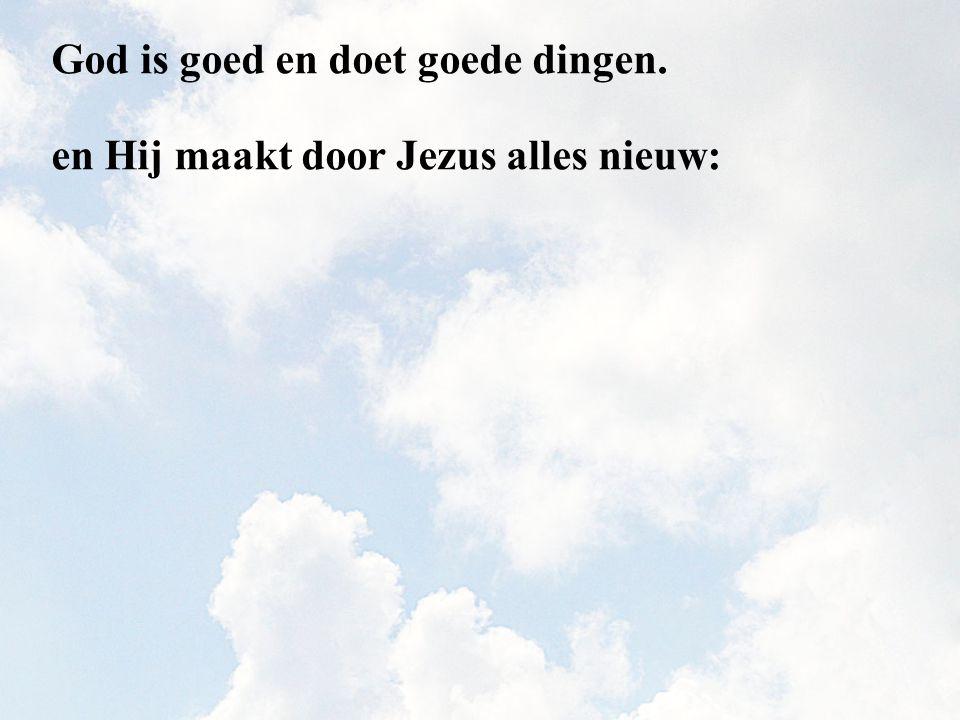 God is goed en doet goede dingen.