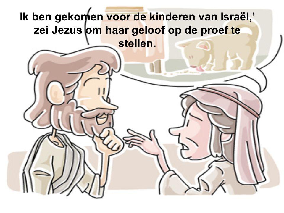 Ik ben gekomen voor de kinderen van Israël,' zei Jezus om haar geloof op de proef te stellen.
