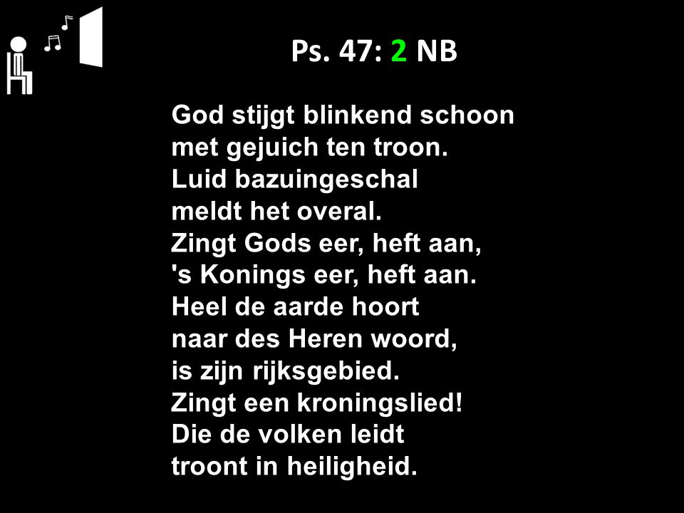 Ps. 47: 2 NB God stijgt blinkend schoon met gejuich ten troon.
