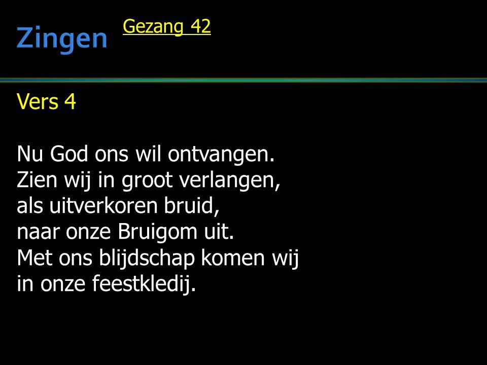 Zingen Vers 4 Nu God ons wil ontvangen. Zien wij in groot verlangen,
