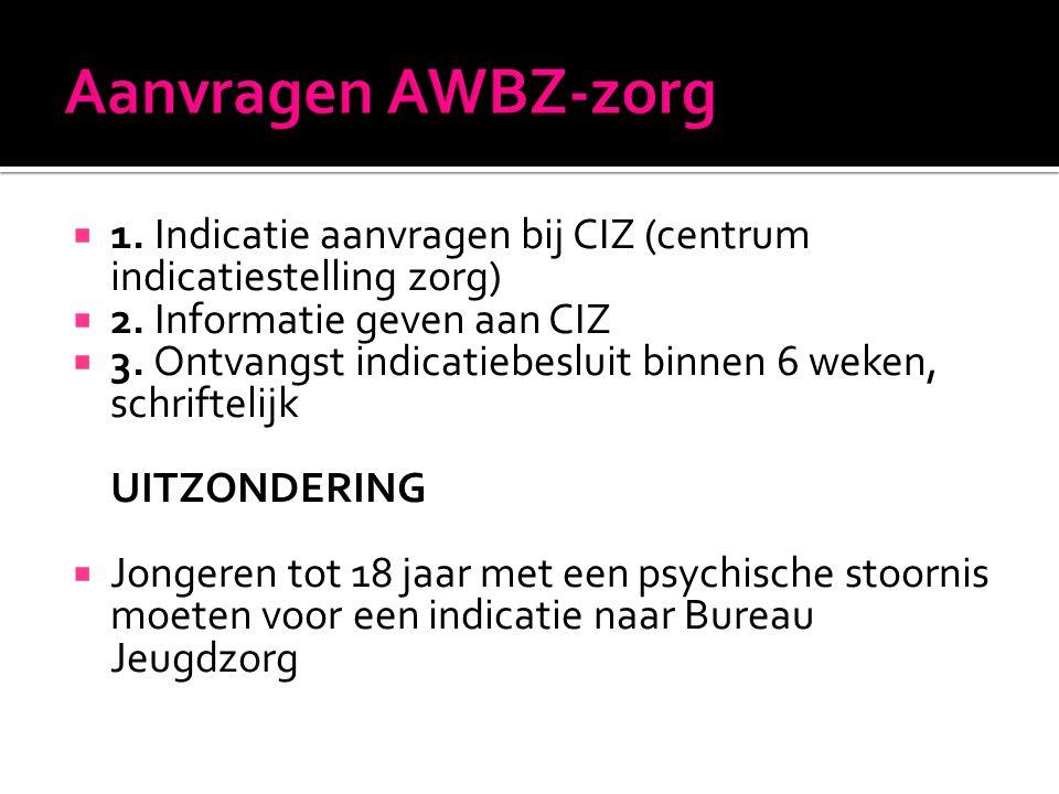 Aanvragen AWBZ-zorg 1. Indicatie aanvragen bij CIZ (centrum indicatiestelling zorg) 2. Informatie geven aan CIZ.