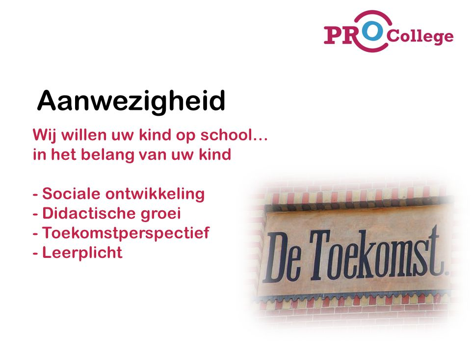 Aanwezigheid Wij willen uw kind op school… in het belang van uw kind - Sociale ontwikkeling - Didactische groei - Toekomstperspectief - Leerplicht.