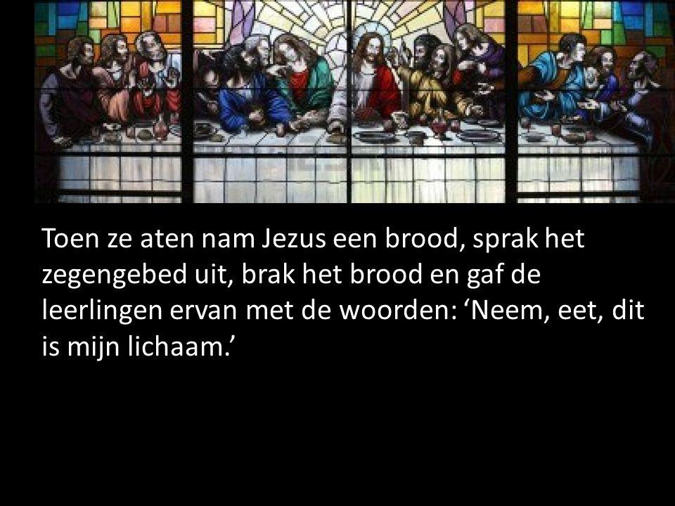 Toen ze aten nam Jezus een brood, sprak het zegengebed uit, brak het brood en gaf de leerlingen ervan met de woorden: 'Neem, eet, dit is mijn lichaam.'