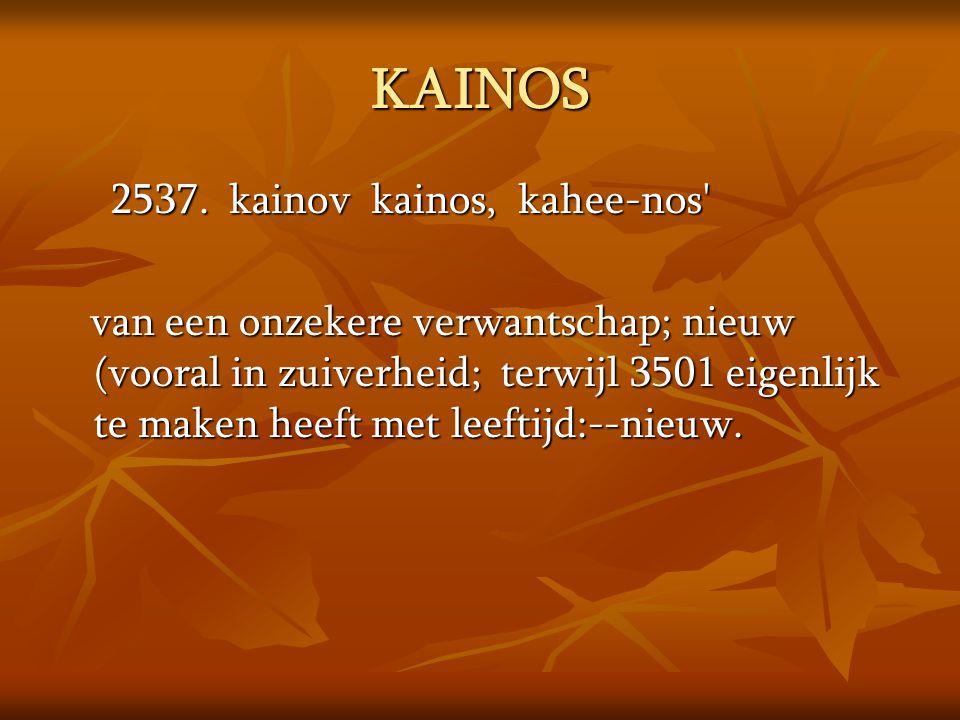 KAINOS 2537. kainov kainos, kahee-nos