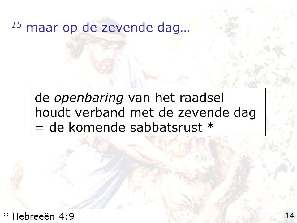 15 maar op de zevende dag… de openbaring van het raadsel houdt verband met de zevende dag = de komende sabbatsrust *
