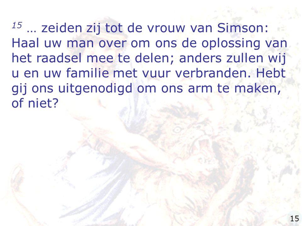 15 … zeiden zij tot de vrouw van Simson: Haal uw man over om ons de oplossing van het raadsel mee te delen; anders zullen wij u en uw familie met vuur verbranden. Hebt gij ons uitgenodigd om ons arm te maken, of niet