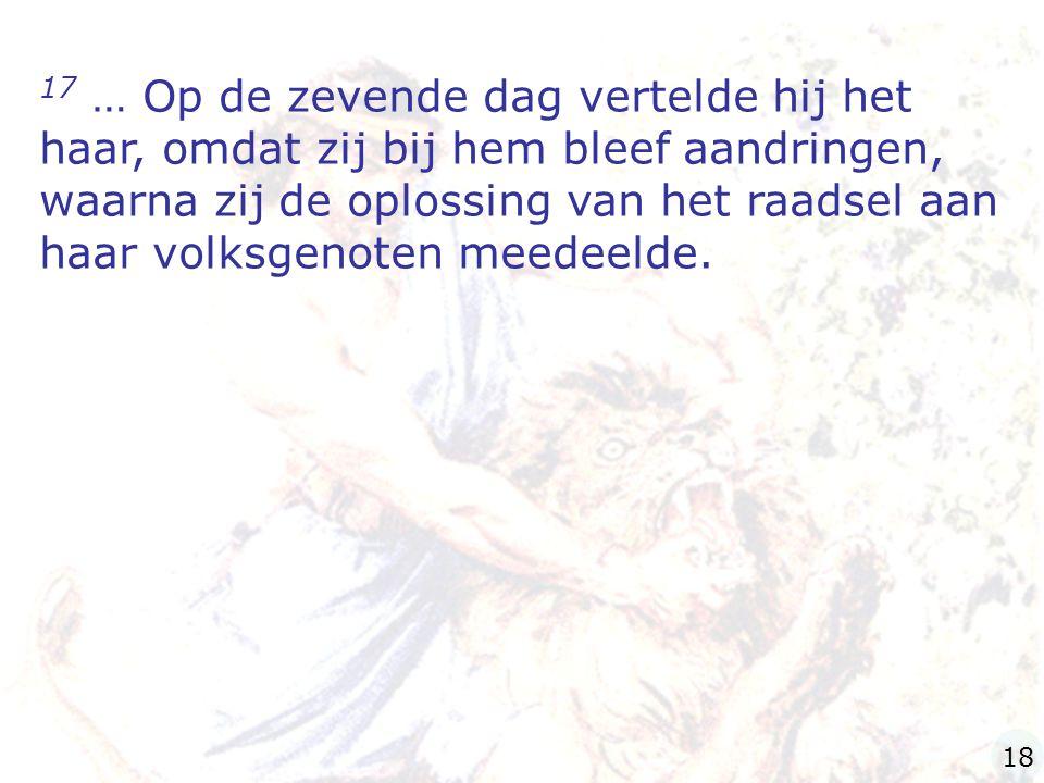 17 … Op de zevende dag vertelde hij het haar, omdat zij bij hem bleef aandringen, waarna zij de oplossing van het raadsel aan haar volksgenoten meedeelde.