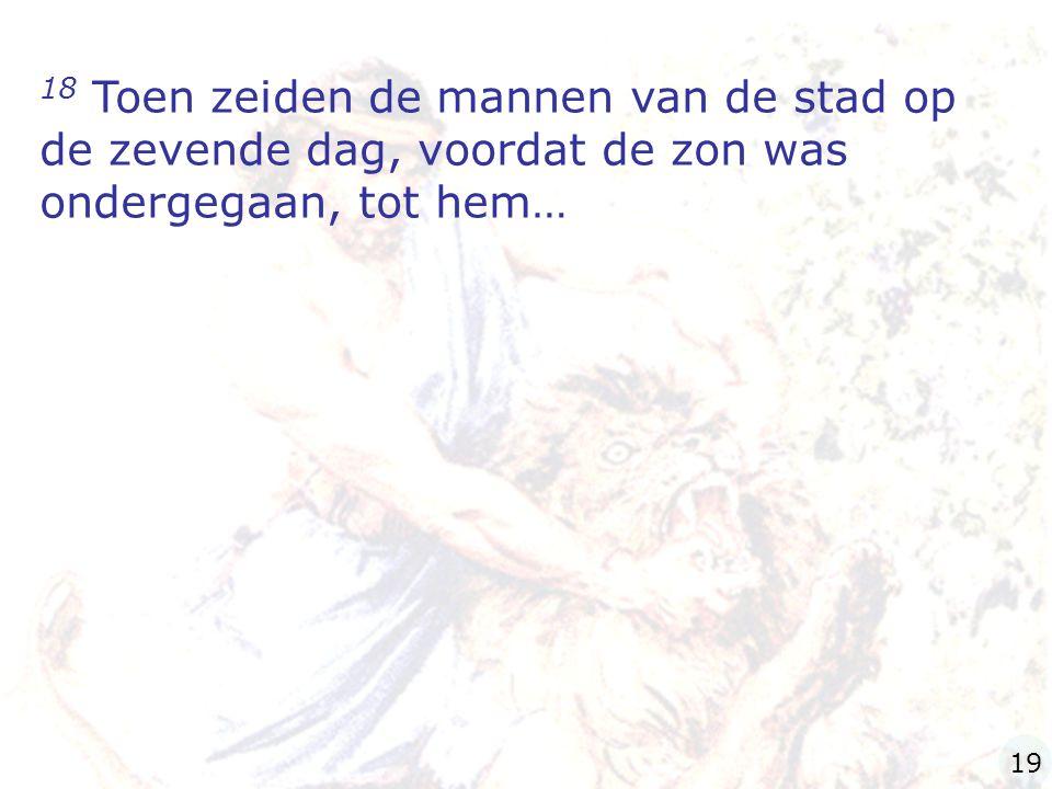 18 Toen zeiden de mannen van de stad op de zevende dag, voordat de zon was ondergegaan, tot hem…