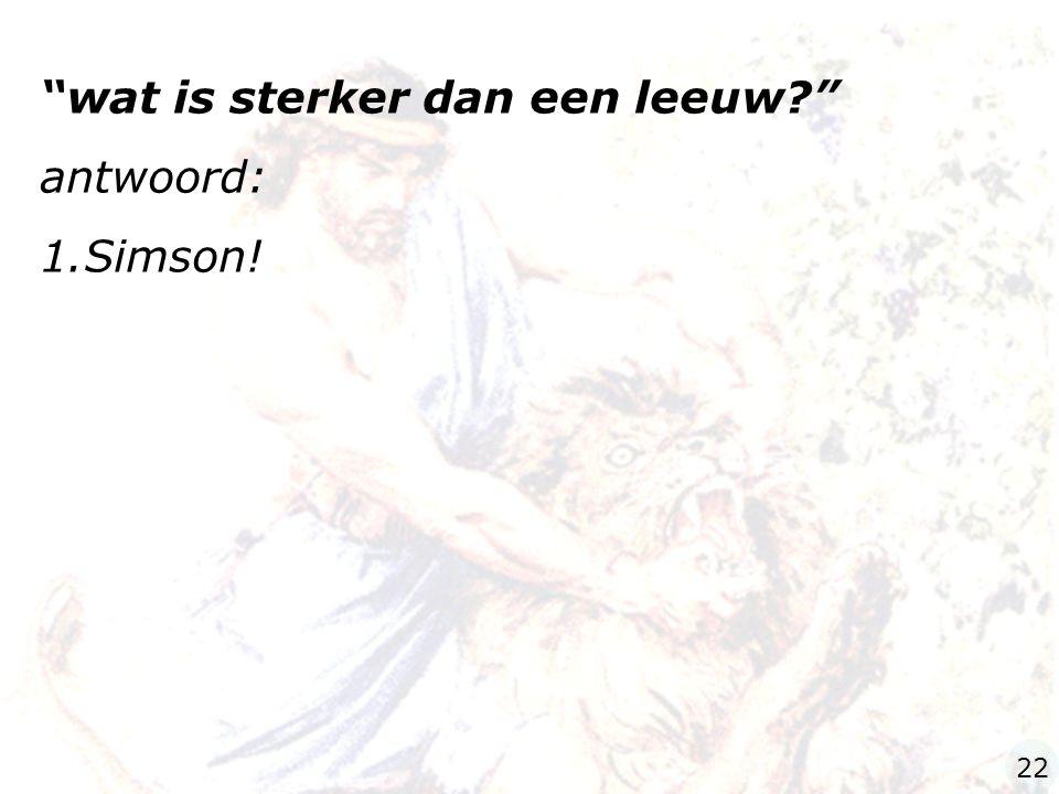 wat is sterker dan een leeuw antwoord: Simson!