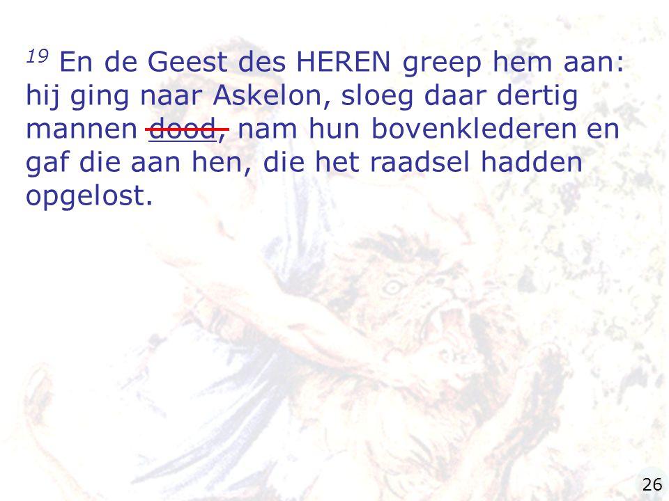 19 En de Geest des HEREN greep hem aan: hij ging naar Askelon, sloeg daar dertig mannen dood, nam hun bovenklederen en gaf die aan hen, die het raadsel hadden opgelost.