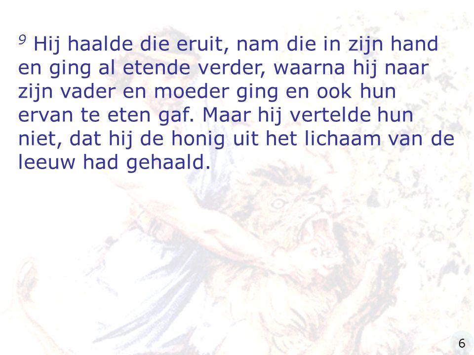 9 Hij haalde die eruit, nam die in zijn hand en ging al etende verder, waarna hij naar zijn vader en moeder ging en ook hun ervan te eten gaf. Maar hij vertelde hun niet, dat hij de honig uit het lichaam van de leeuw had gehaald.