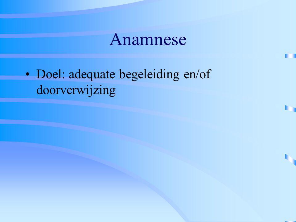Anamnese Doel: adequate begeleiding en/of doorverwijzing
