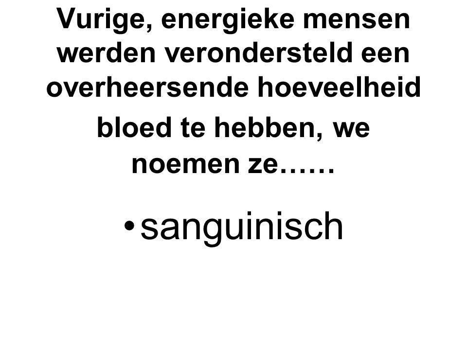Vurige, energieke mensen werden verondersteld een overheersende hoeveelheid bloed te hebben, we noemen ze……