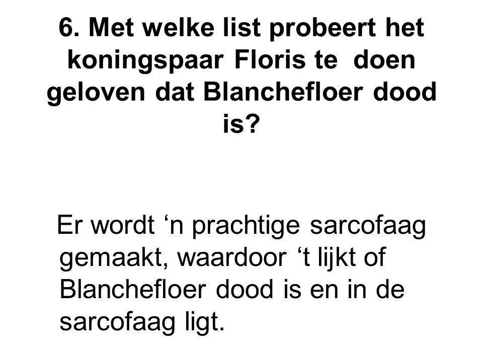 6. Met welke list probeert het koningspaar Floris te doen geloven dat Blanchefloer dood is