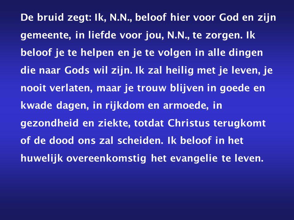 De bruid zegt: Ik, N.N., beloof hier voor God en zijn gemeente, in liefde voor jou, N.N., te zorgen.