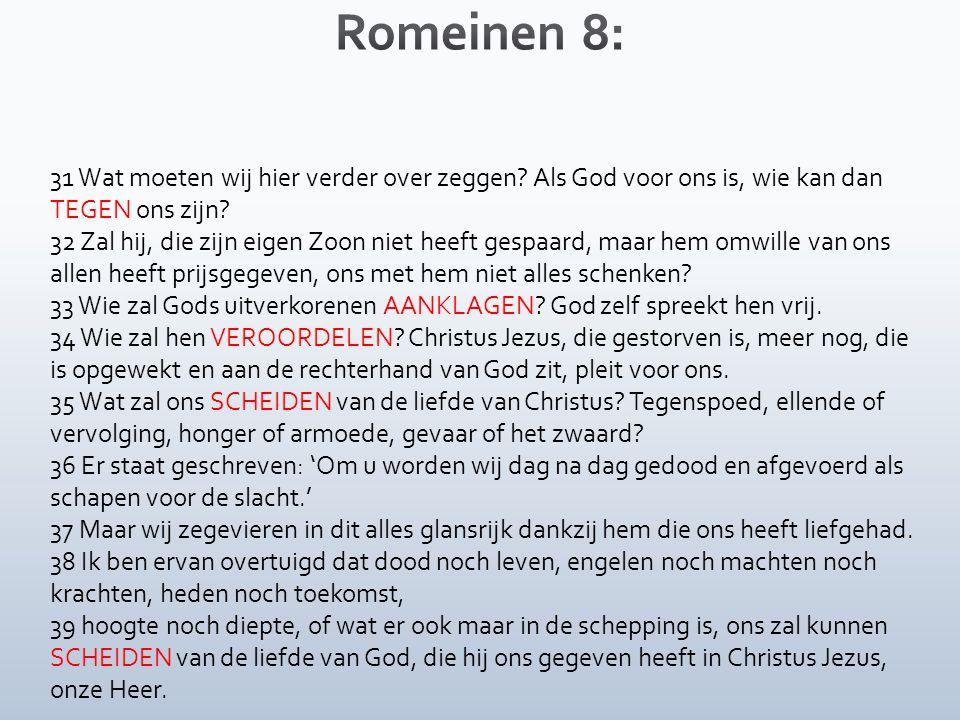 Romeinen 8: 31 Wat moeten wij hier verder over zeggen Als God voor ons is, wie kan dan TEGEN ons zijn