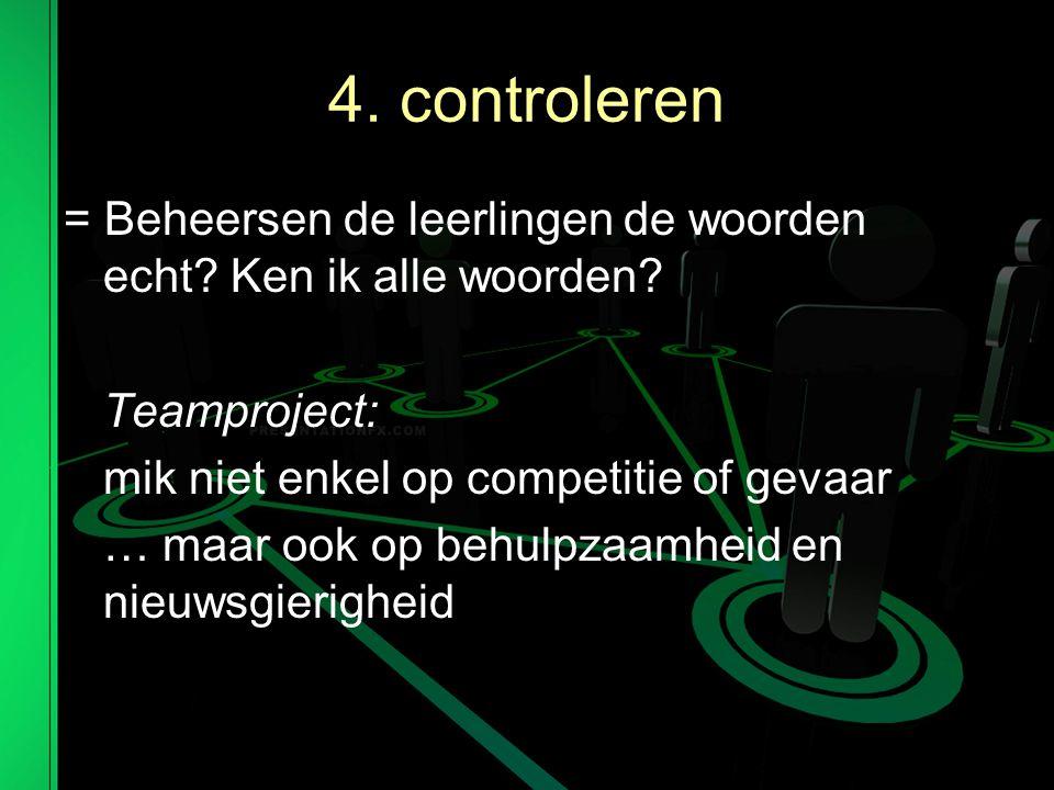 4. controleren = Beheersen de leerlingen de woorden echt Ken ik alle woorden Teamproject: mik niet enkel op competitie of gevaar.