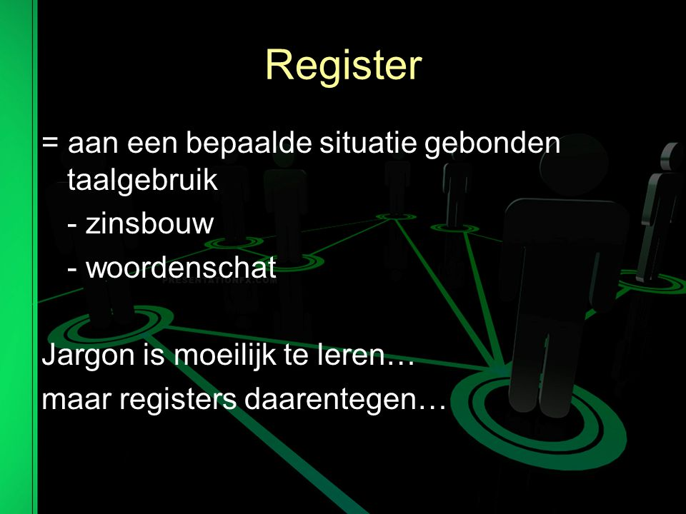 Register = aan een bepaalde situatie gebonden taalgebruik - zinsbouw - woordenschat Jargon is moeilijk te leren… maar registers daarentegen…