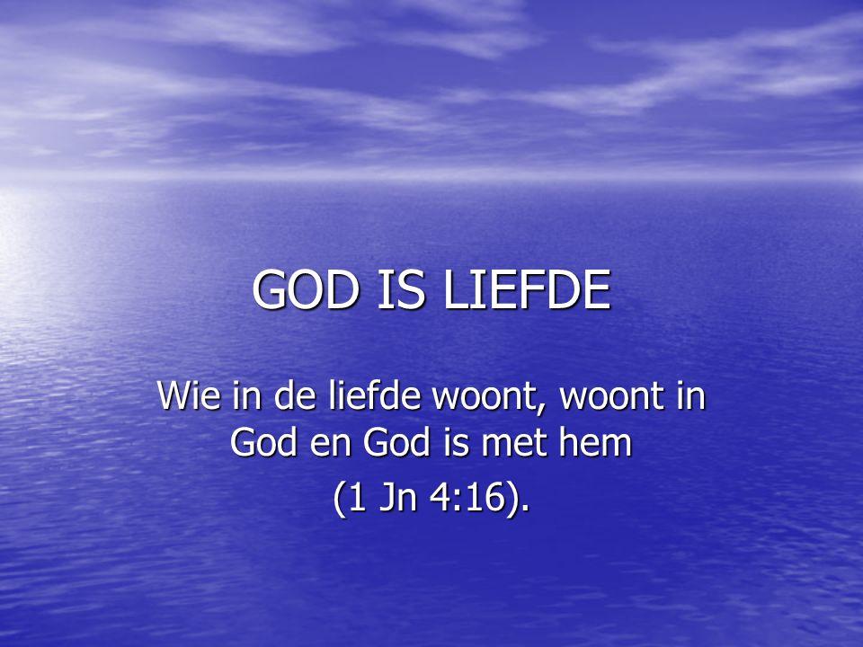 Wie in de liefde woont, woont in God en God is met hem (1 Jn 4:16).
