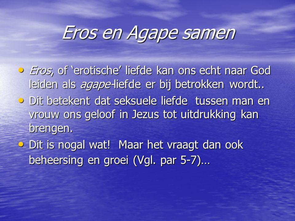 Eros en Agape samen Eros, of 'erotische' liefde kan ons echt naar God leiden als agape-liefde er bij betrokken wordt..