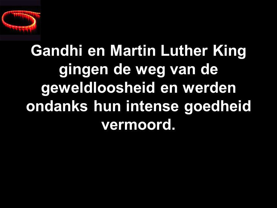 Gandhi en Martin Luther King gingen de weg van de geweldloosheid en werden ondanks hun intense goedheid vermoord.