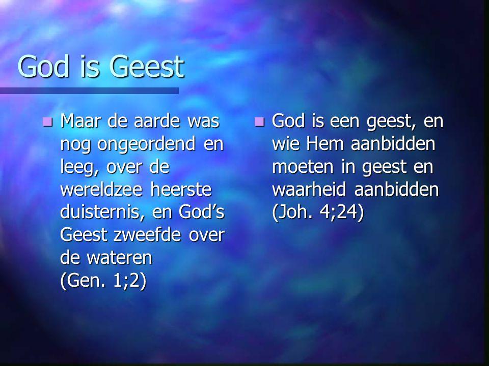 God is Geest Maar de aarde was nog ongeordend en leeg, over de wereldzee heerste duisternis, en God's Geest zweefde over de wateren (Gen. 1;2)