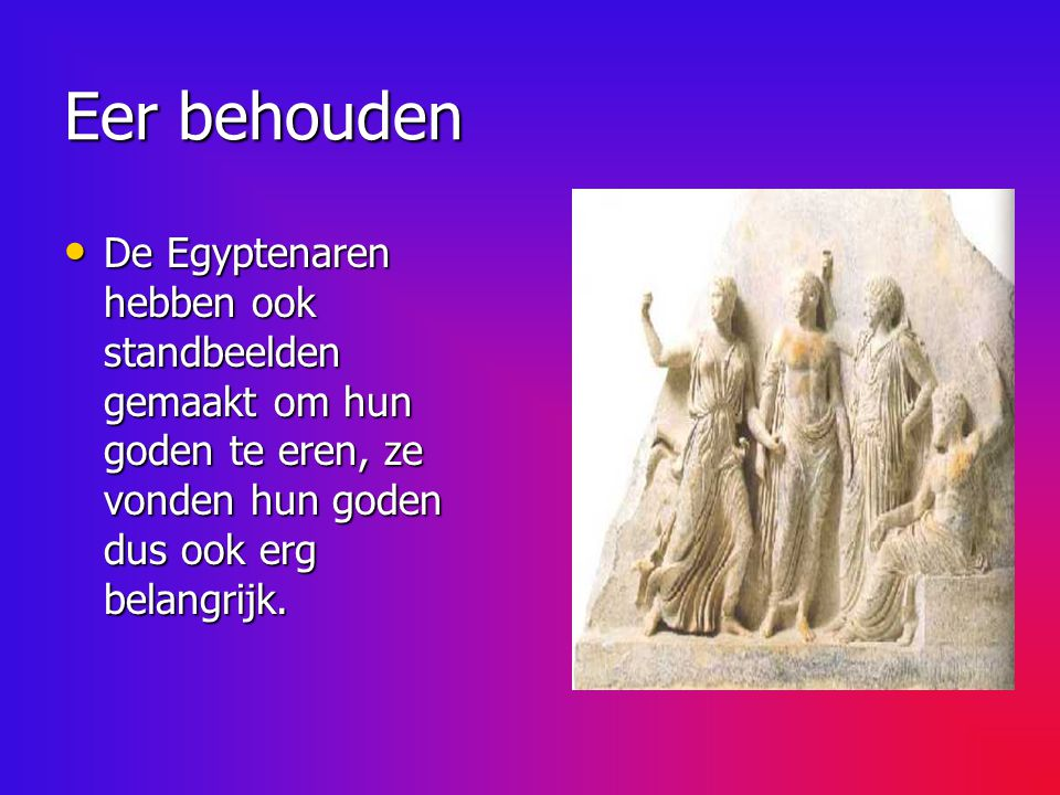 Eer behouden De Egyptenaren hebben ook standbeelden gemaakt om hun goden te eren, ze vonden hun goden dus ook erg belangrijk.