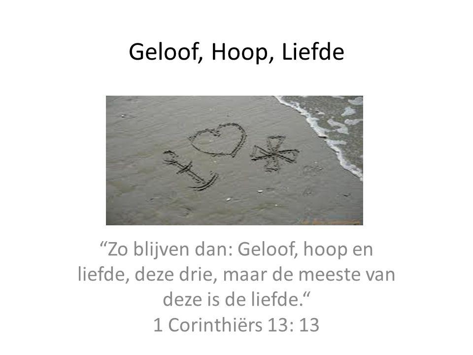 Geloof, Hoop, Liefde Zo blijven dan: Geloof, hoop en liefde, deze drie, maar de meeste van deze is de liefde. 1 Corinthiërs 13: 13.