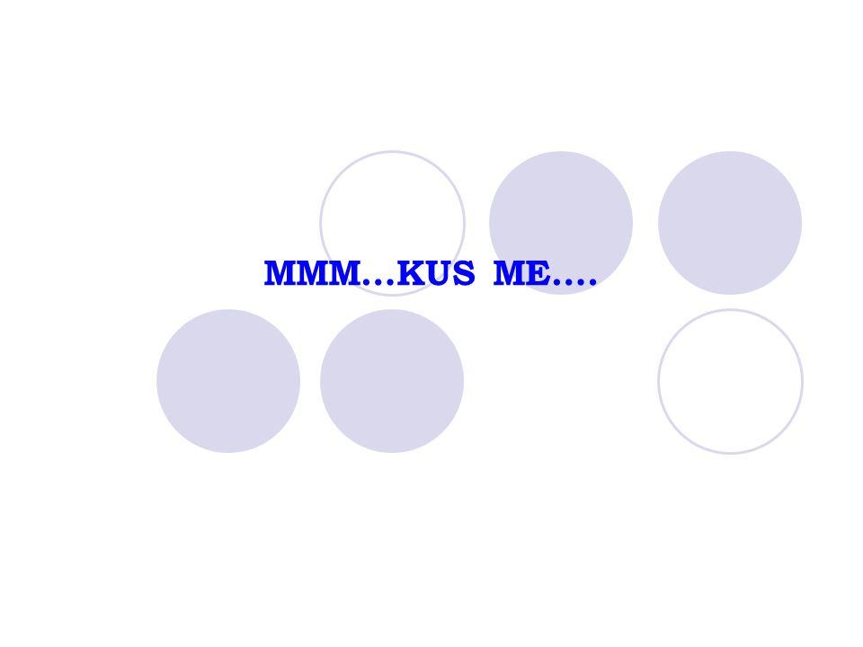 MMM…KUS ME….