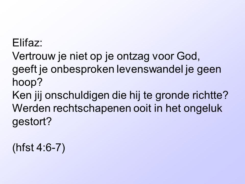 Elifaz: Vertrouw je niet op je ontzag voor God, geeft je onbesproken levenswandel je geen hoop Ken jij onschuldigen die hij te gronde richtte