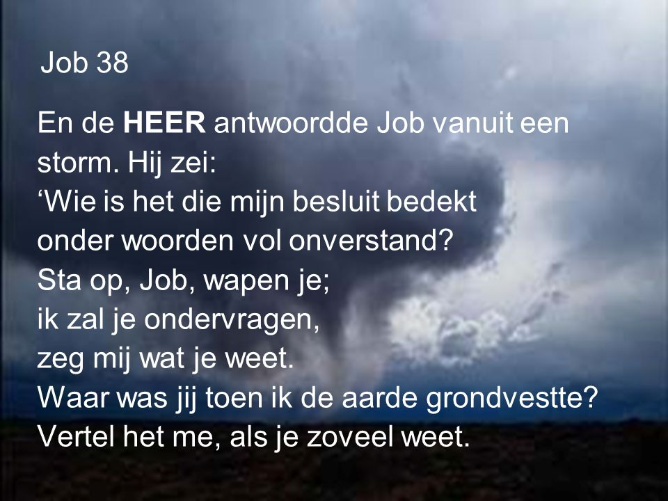 Job 38 En de HEER antwoordde Job vanuit een. storm. Hij zei: 'Wie is het die mijn besluit bedekt.