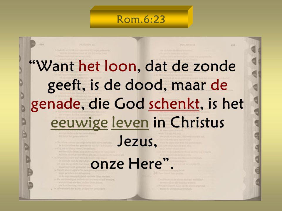 Rom.6:23 Want het loon, dat de zonde geeft, is de dood, maar de genade, die God schenkt, is het eeuwige leven in Christus Jezus,
