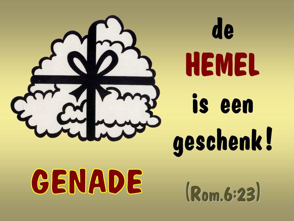 de HEMEL is een geschenk ! (Rom.6:23)